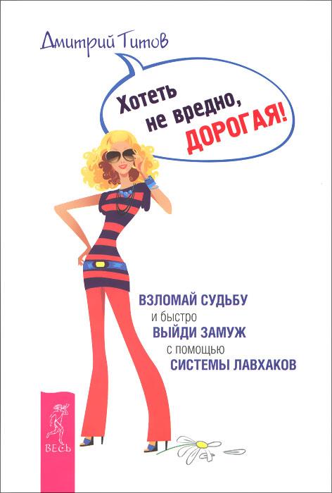 Дмитрий Титов Хотеть не вредно, дорогая! Взломай судьбу и быстро выйди замуж с помощью системы лавхаков (комплект из 2 книг)