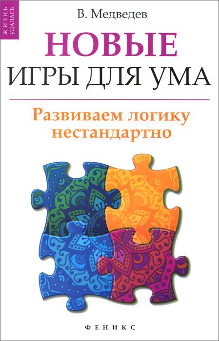 В. Медведев Новые игры для ума. Развиваем логику нестандартно евгений корнилов программирование шахмат и других логических игр