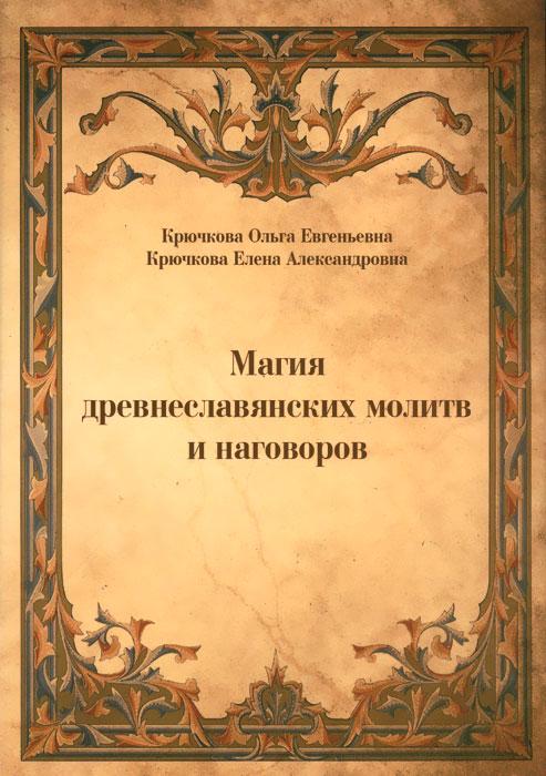 Магия древнеславянских молитв и наговоров. Ольга Крючкова, Елена Крючкова