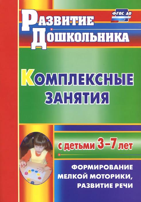 Комплексные занятия с детьми 3-7 лет. Формирование мелкой моторики, развитие речи