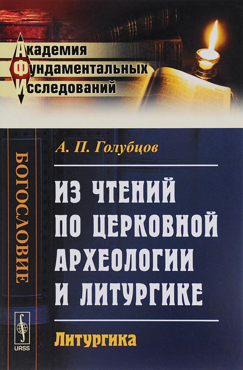 А. П. Голубцов Из чтений по церковной археологии и литургике. Литургика