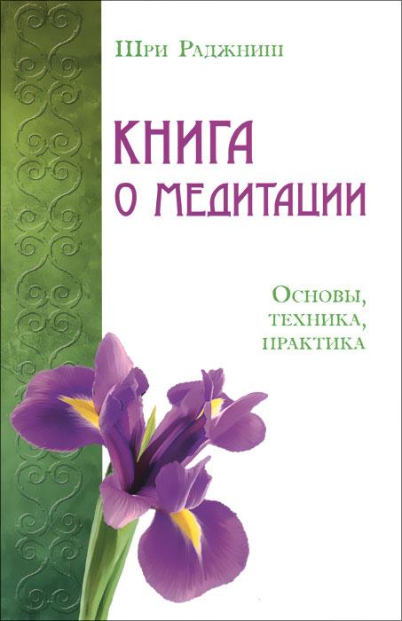 Книга о медитации. Основы, техника, практика. Шри Раджниш