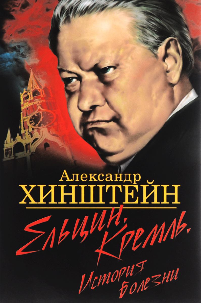 Александр Хинштейн Ельцин. Кремль. История болезни