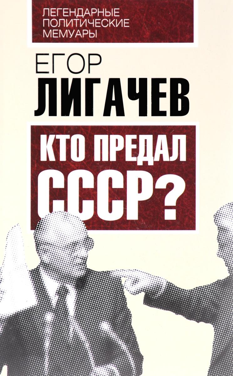 Егор Лигачев Кто предал СССР? ISBN: 978-5-906798-69-5