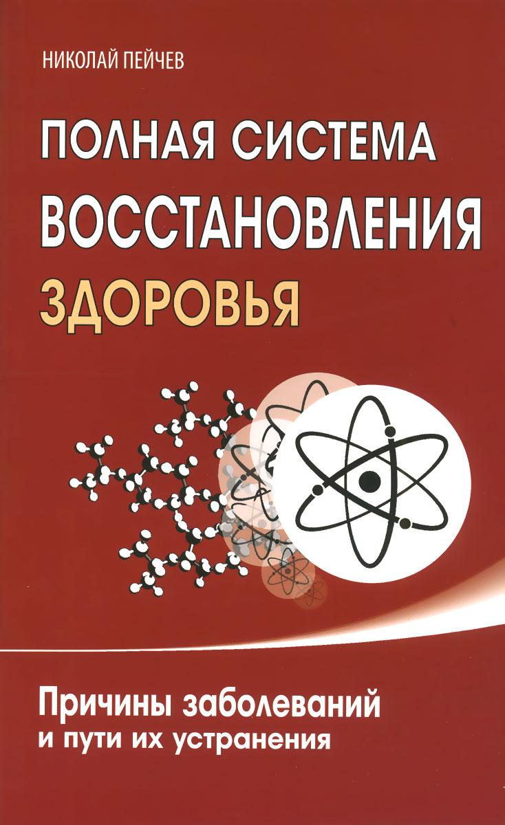 Полная система восстановления здоровья. Причины заболеваний и пути их устранения. Николай Пейчев