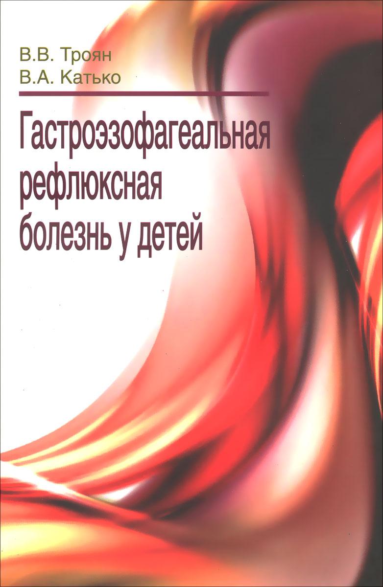 В. В. Троян, В. А. Катько Гастроэзофагеальная рефлюксная болезнь у детей книги эксмо болезнь альцгеймера диагностика лечение уход