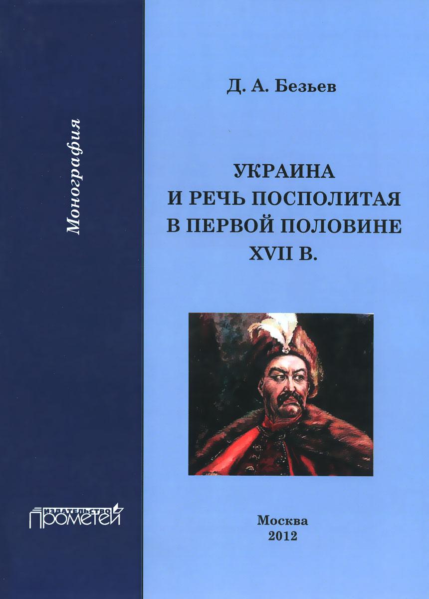Zakazat.ru: Украина и Речь Посполитая в первой половине XVII в. Д. А. Безьев