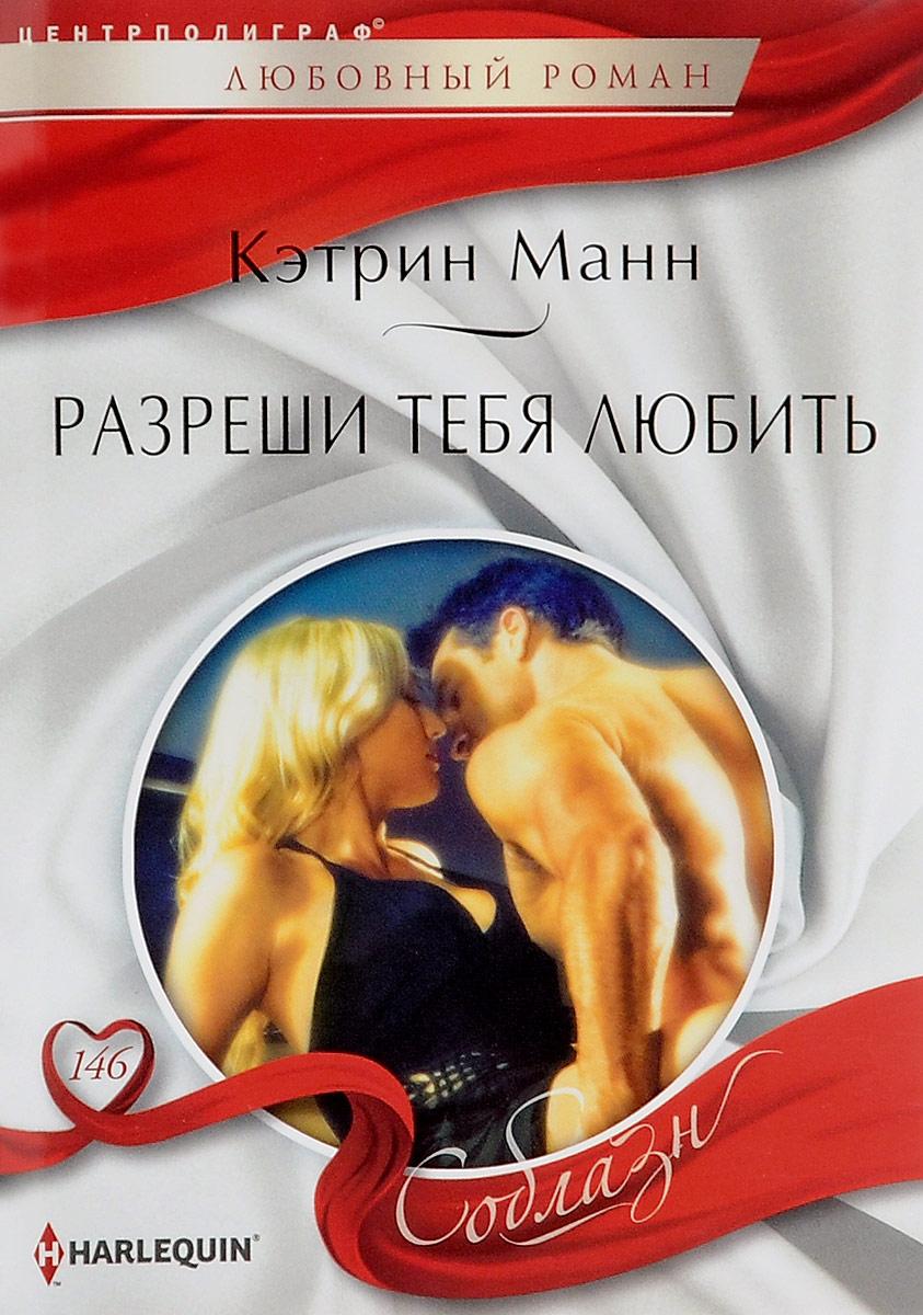 Кэтрин Манн Разреши тебя любить