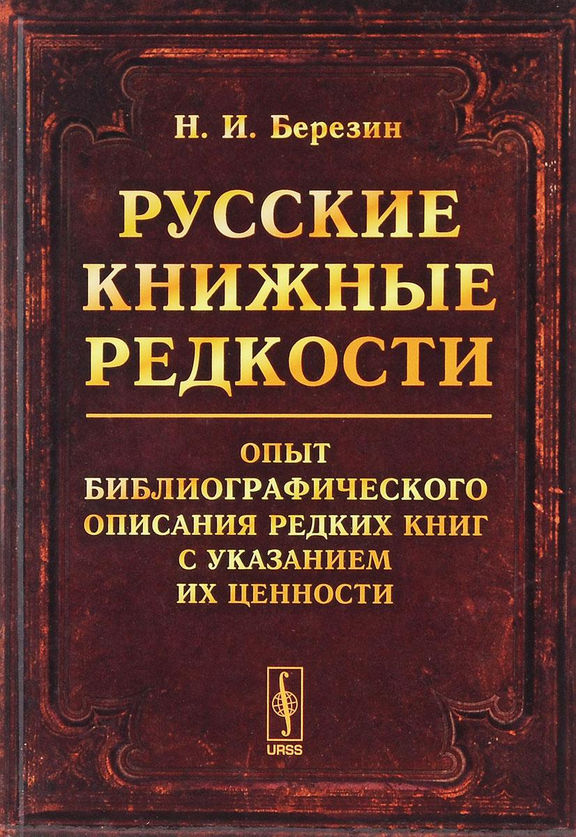 Н. И. Березин Русские книжные редкости. Опыт библиографического описания редких книг с указанием их ценности
