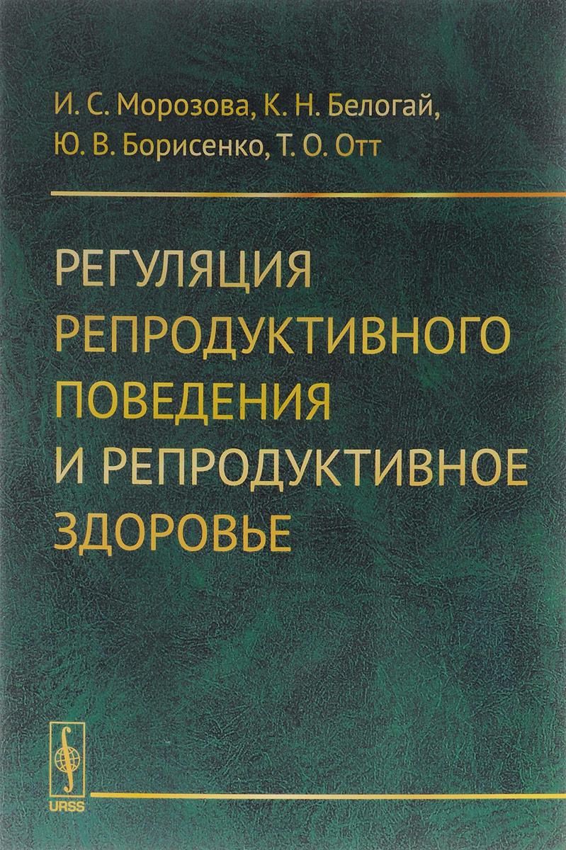 И. С. Морозова, К. Н. Белогай, Ю. В. Борисенко, Т. О. Отт Регуляция репродуктивного поведения и репродуктивное здоровье