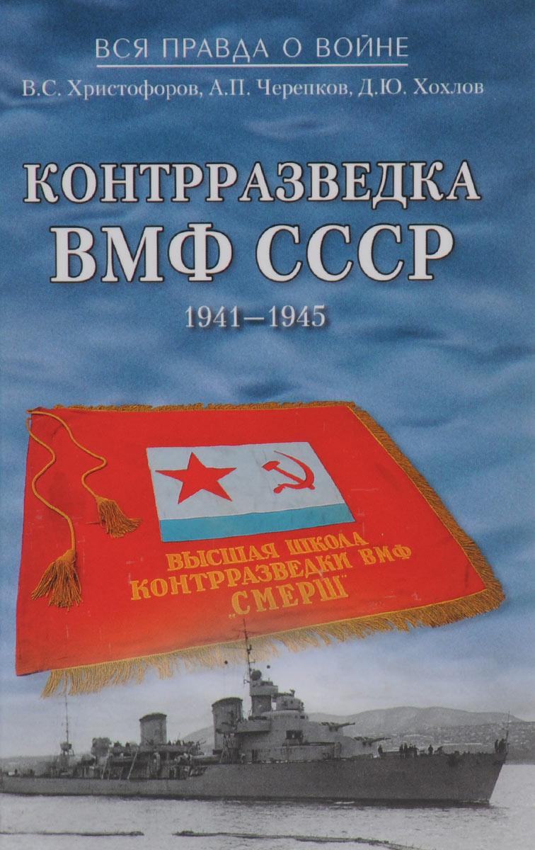 В. С. Христофоров, А. П. Черепков, Д. Ю. Хохлов Контрразведка ВМФ СССР. 1941-1945