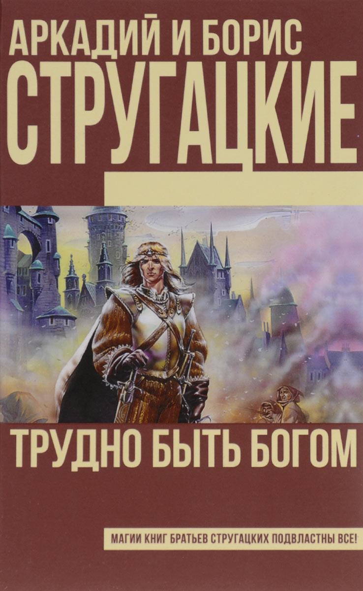 Аркадий и Борис Стругацкие Трудно быть богом
