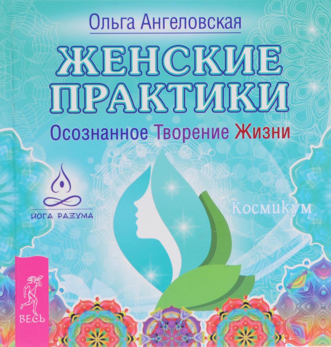 Ольга Ангеловская Женские практики. Осознанное Творение Жизни