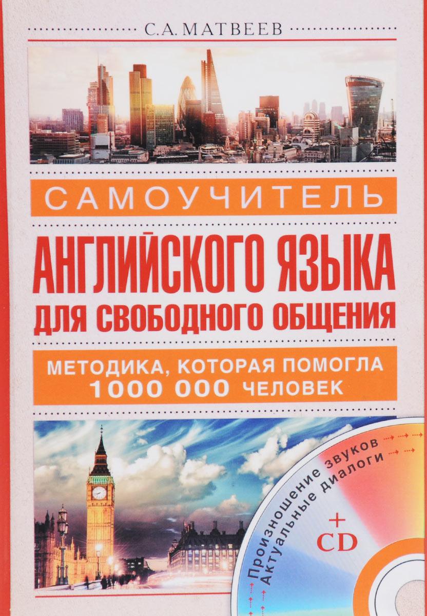С. А. Матвеев Самоучитель английского языка для свободного общения (+ аудиокурс на CD) эксмо с английским за границу cd