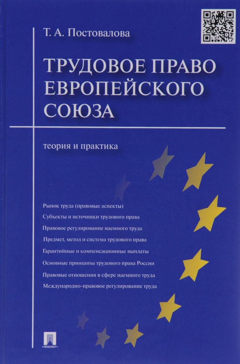Т. А. Постовалова Трудовое право Европейского союза. Теория и практика право европейского союза учебное пособие