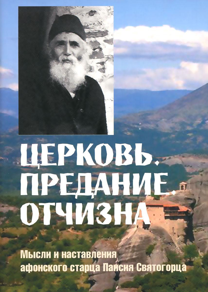 Старец Паисий Святогорец Церковь. Предание. Отчизна. Мысли и наставления афонского старца Паисия Святогорца