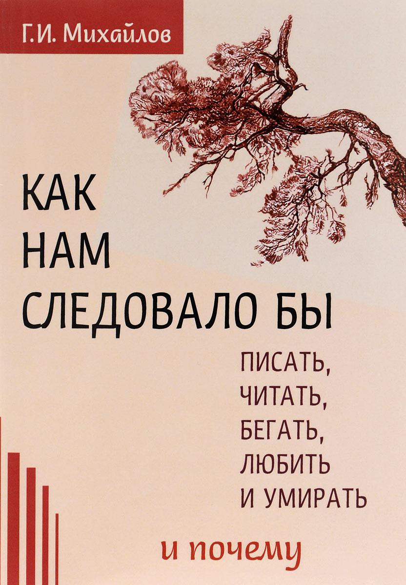 Как нам следовало бы писать, читать, бегать, любить  и умирать и почему. Г. И. Михайлов
