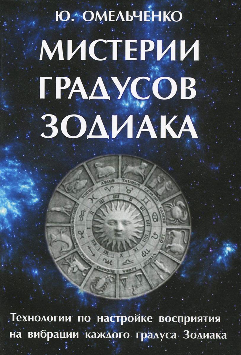 Мистерии градусов зодиака. Технологии по настройке восприятия на вибрации каждого градуса зодиака. Ю. Омельченко