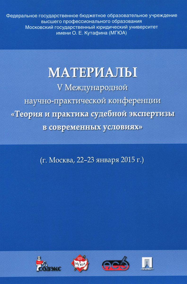 Материалы V Международной научно-практической конференции Теория и практика судебной экспертизы в современных условиях