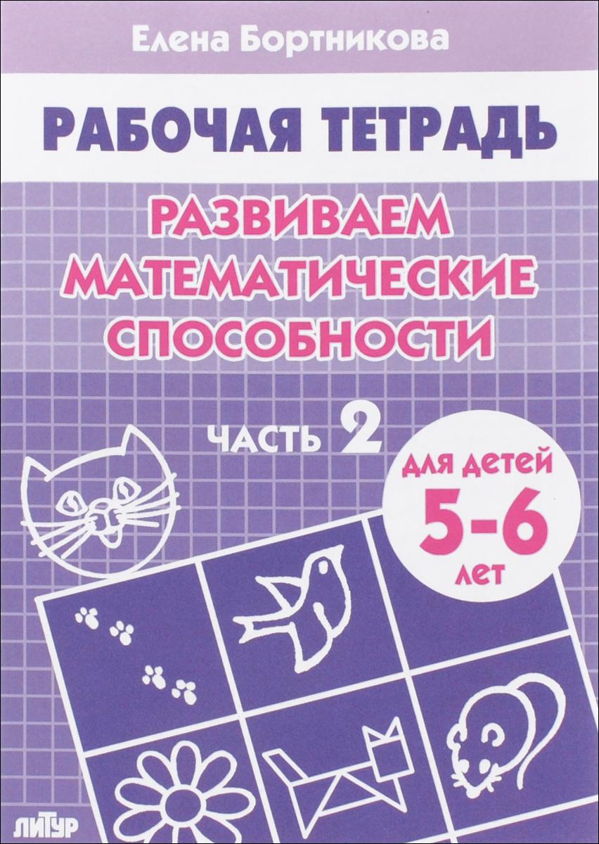 Елена Бортникова Развиваем математические способности. Рабочая тетрадь. Для детей 5-6 лет. Часть 2 от а до я рабочая тетрадь для детей 5 6 лет