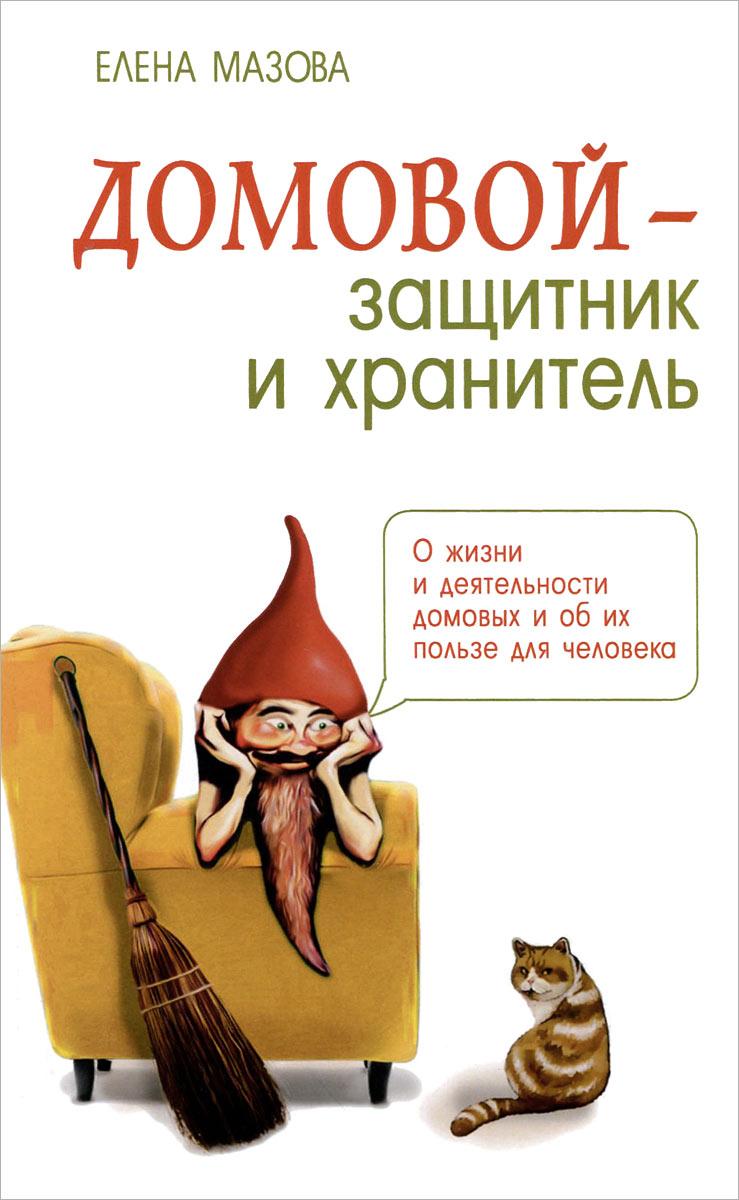 Елена Мазова Домовой - защитник и хранитель. О жизни и деятельности домовых и об их пользе для человека
