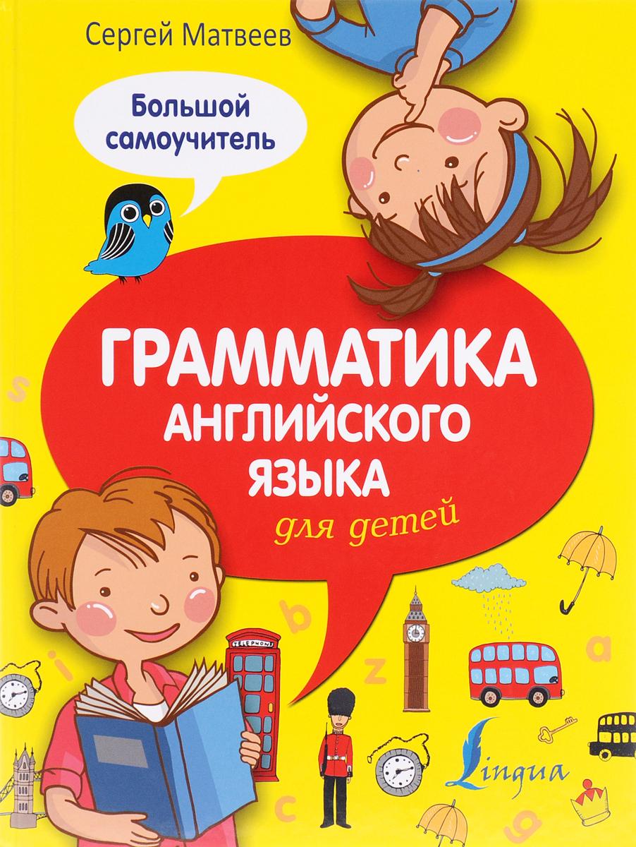 Сергей Матвеев Грамматика английского языка для детей. Большой самоучитель матвеев с а грамматика английского языка для детей большой самоучитель