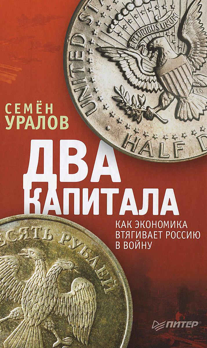 Семен Уралов Два капитала. Как экономика втягивает Россию в войну