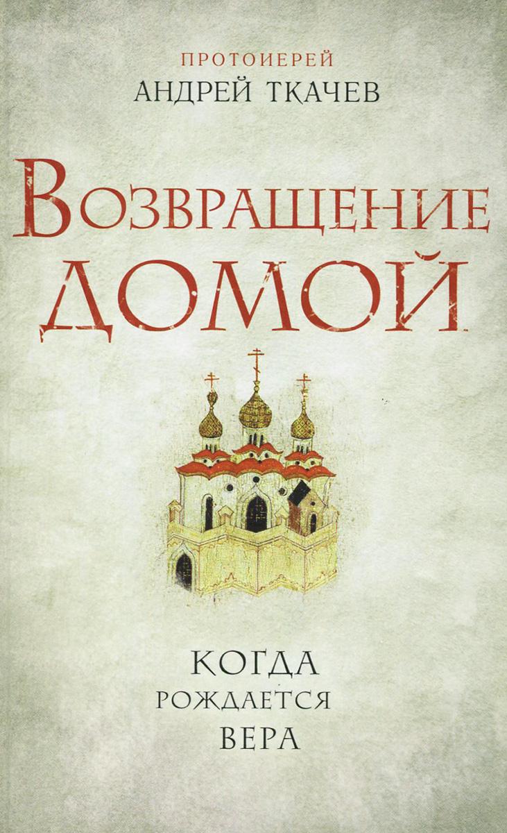 Протоиерей Андрей Ткачев Возвращение домой. Когда рождается вера евгений фролов возвращение к себе