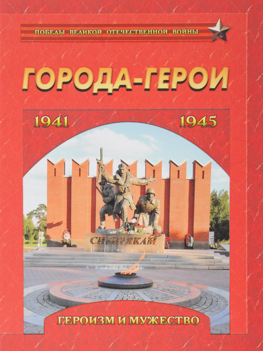 Города-герои. Героизм и мужество. 1941-1945 москва 1941 1945 атлас подарочное издание