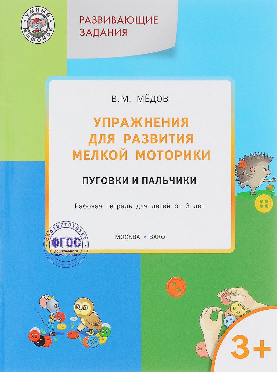 В. М. Медов Упражнения для развития мелкой моторики. Пуговки и пальчики. Рабочая тетрадь для детей от 3 лет