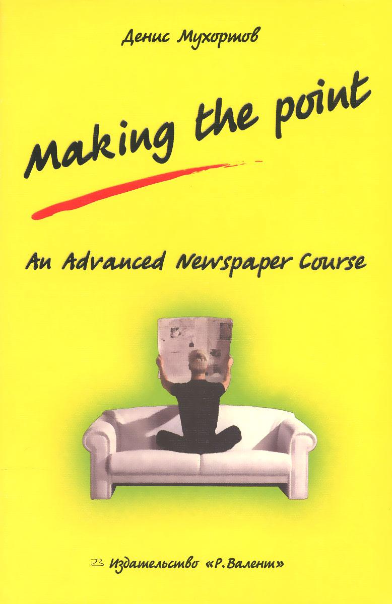 Денис Мухортов Making the Point: An Advanced Newspaper Course цены онлайн