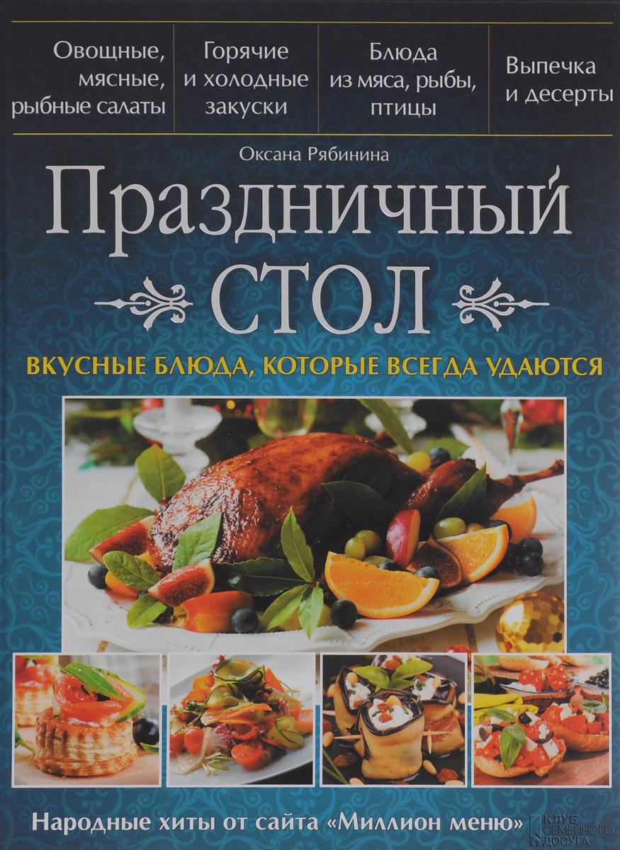 Оксана Рябинина Праздничный стол. Вкусные блюда, которые всегда удаются бойко е вкусные салаты для праздничного стола
