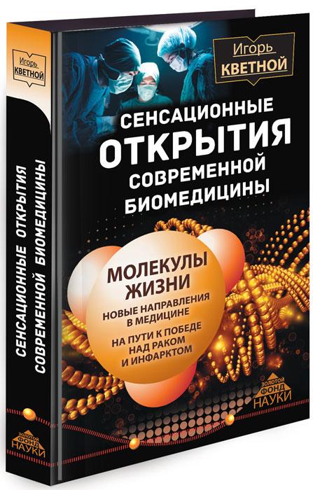 Игорь Кветной Сенсационные открытия современной биомедицины. Молекулы жизни