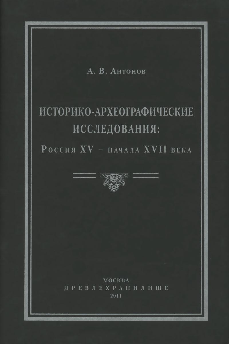 А. В. Антонов Историко-археографические исследования. Россия XV – начала XVII века