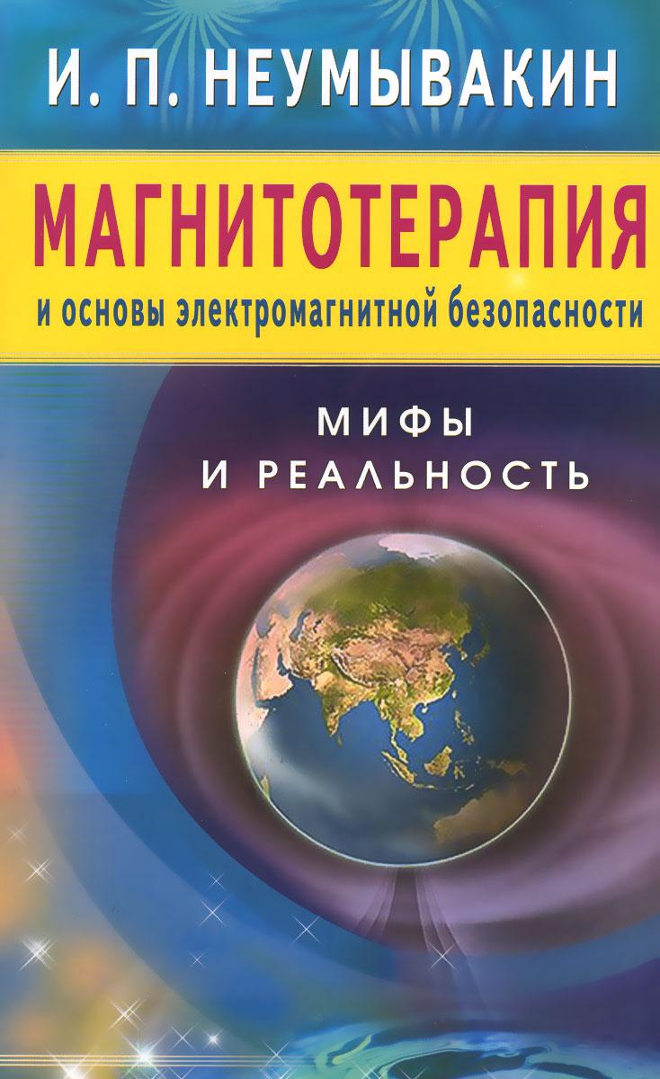 Магнитотерапия и основы электромагнитной безопасности. Мифы и реальность. И. П. Неумывакин