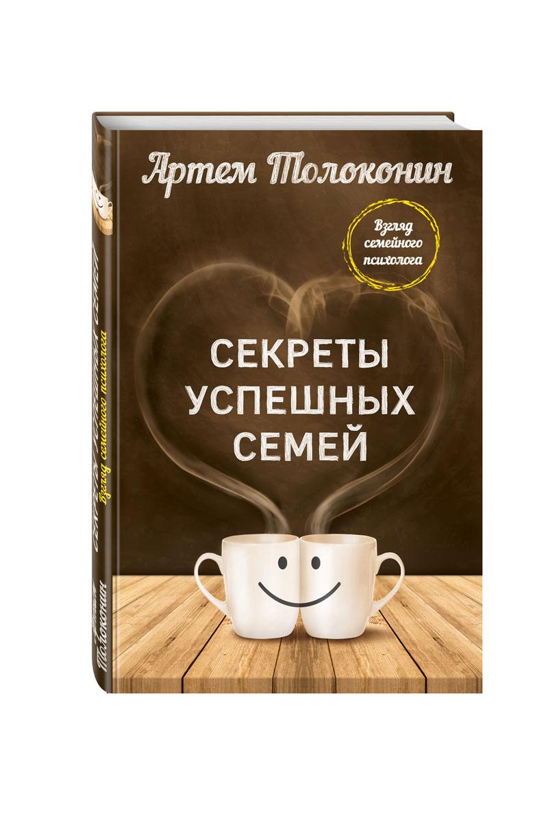 Артем Толоконин Секреты успешных семей. Взгляд семейного психолога ISBN: 978-5-699-84404-3