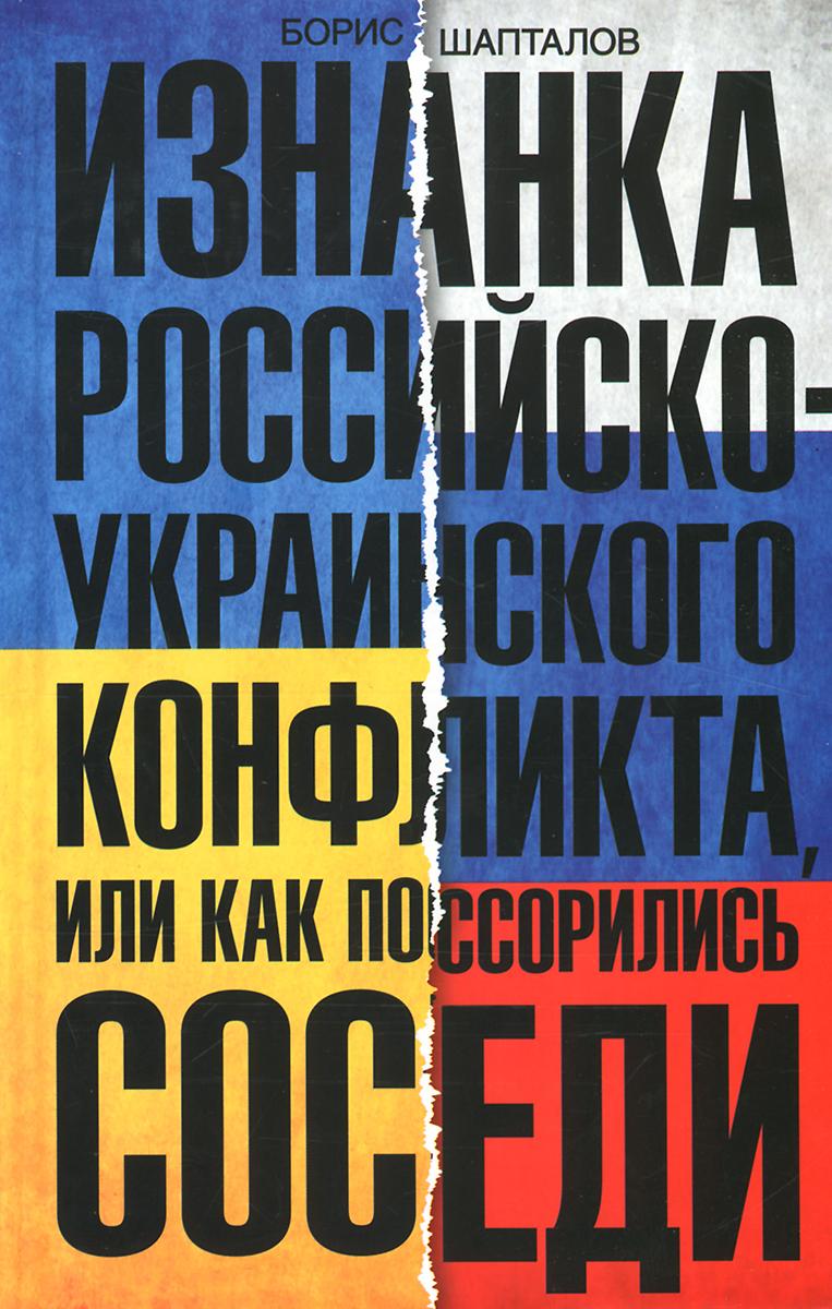 Борис Шапталов Изнанка российско-украинского конфликта, или Как поссорились соседи книги центрполиграф изнанка российско украинского конфликта