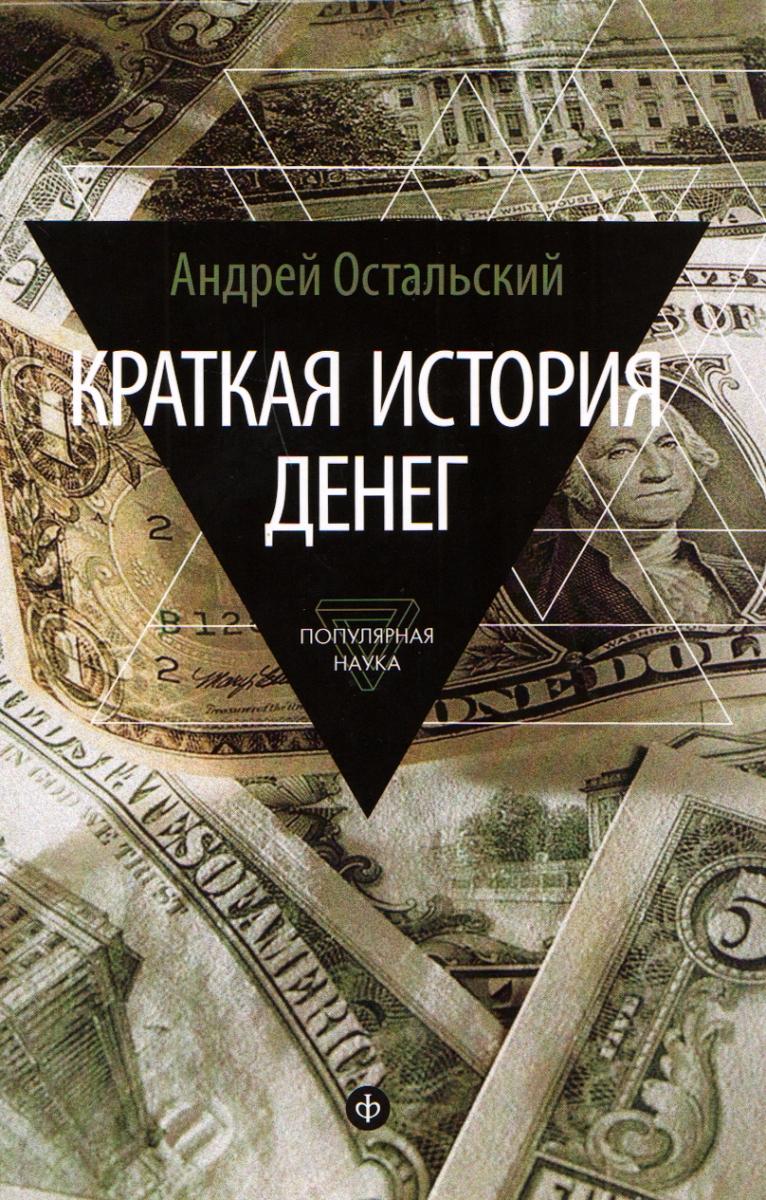 Андрей Остальский Краткая история денег. Откуда они взялись? Как работают? Как изменятся в будущем?