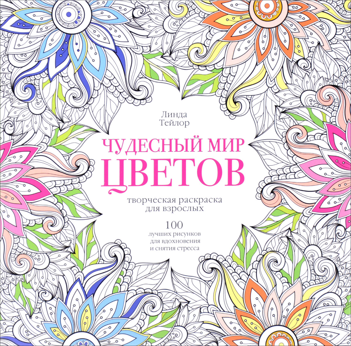 Линда Тейлор Чудесный мир цветов. 100 лучших рисунков для вдохновения и снятия стресса. Творческая раскраска для взрослых