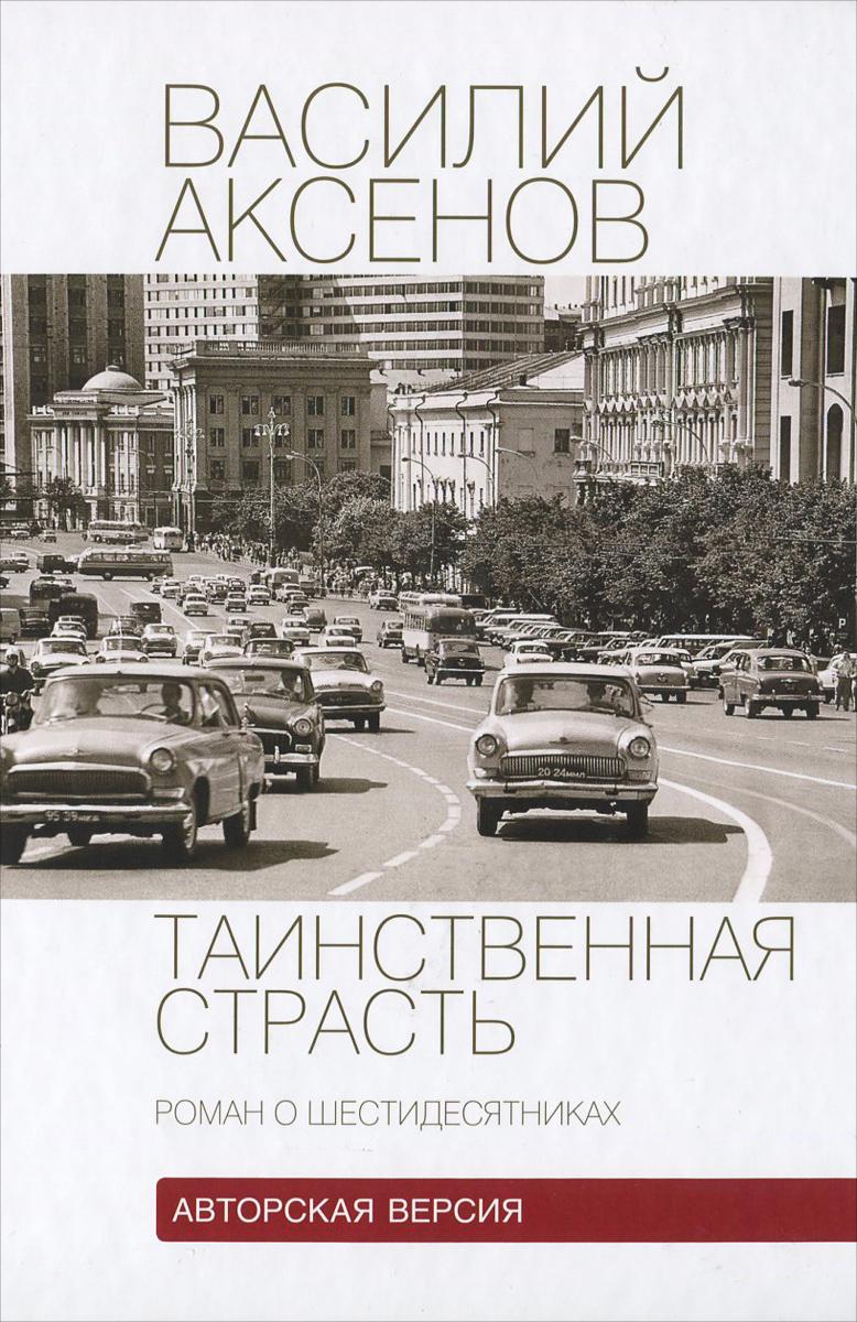 Василий Аксенов Таинственная страсть. Роман о шестидесятниках книга таинственная