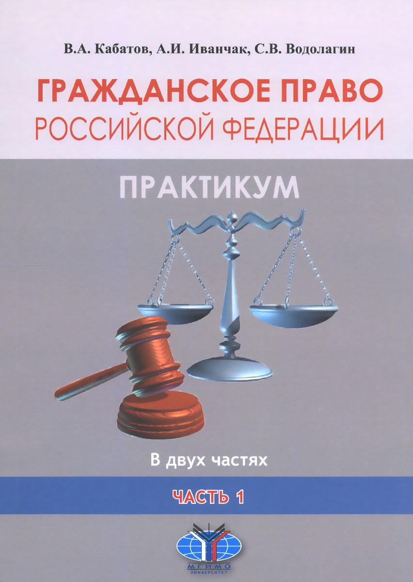 Гражданское право Российской Федерации. Практикум. В 2 частях. Часть 1