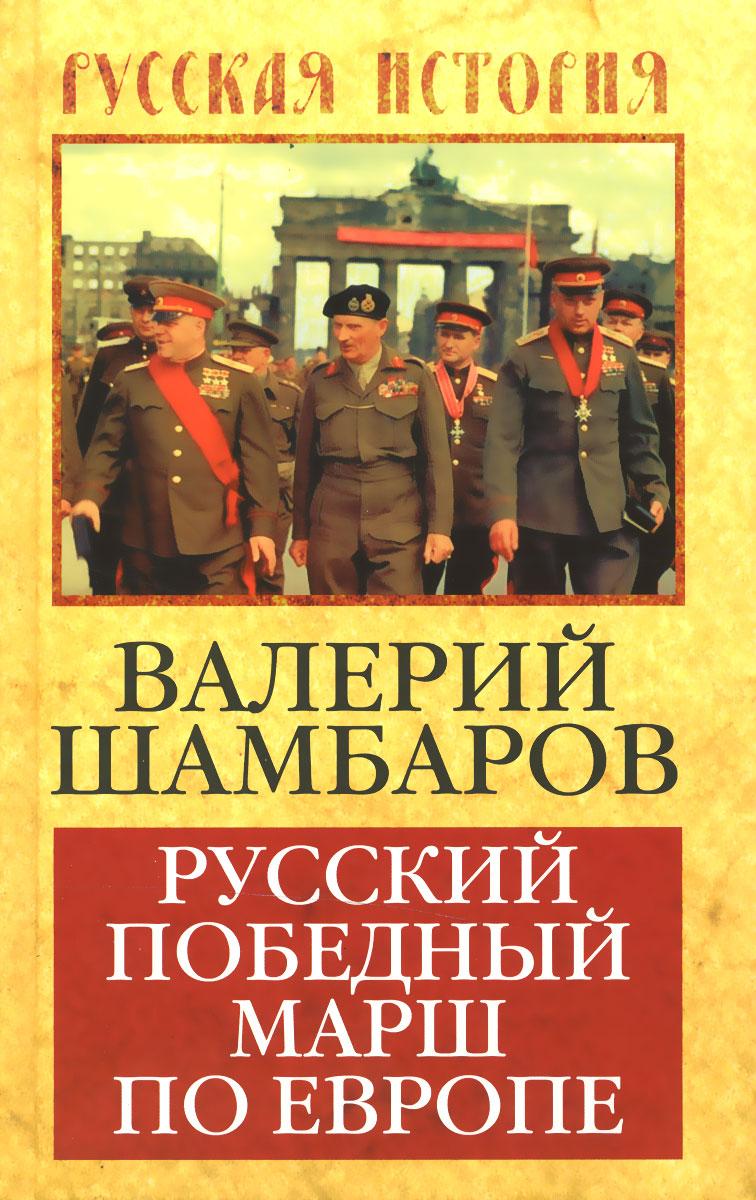 Валерий Шамбаров Русский победный марш по Европе