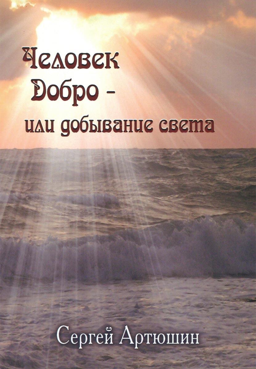 Человек. Добро - или добывание света. Сергей Артюшин