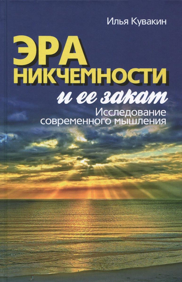 Илья Кувакин Эра никчемности и ее закат. Исследование современного мышления