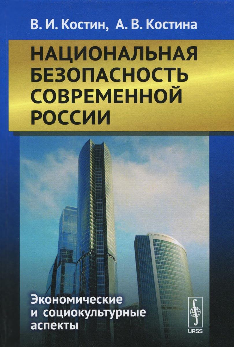 В. И. Костин, А. В. Костина. Национальная безопасность современной России. Экономические и социокультурные аспекты