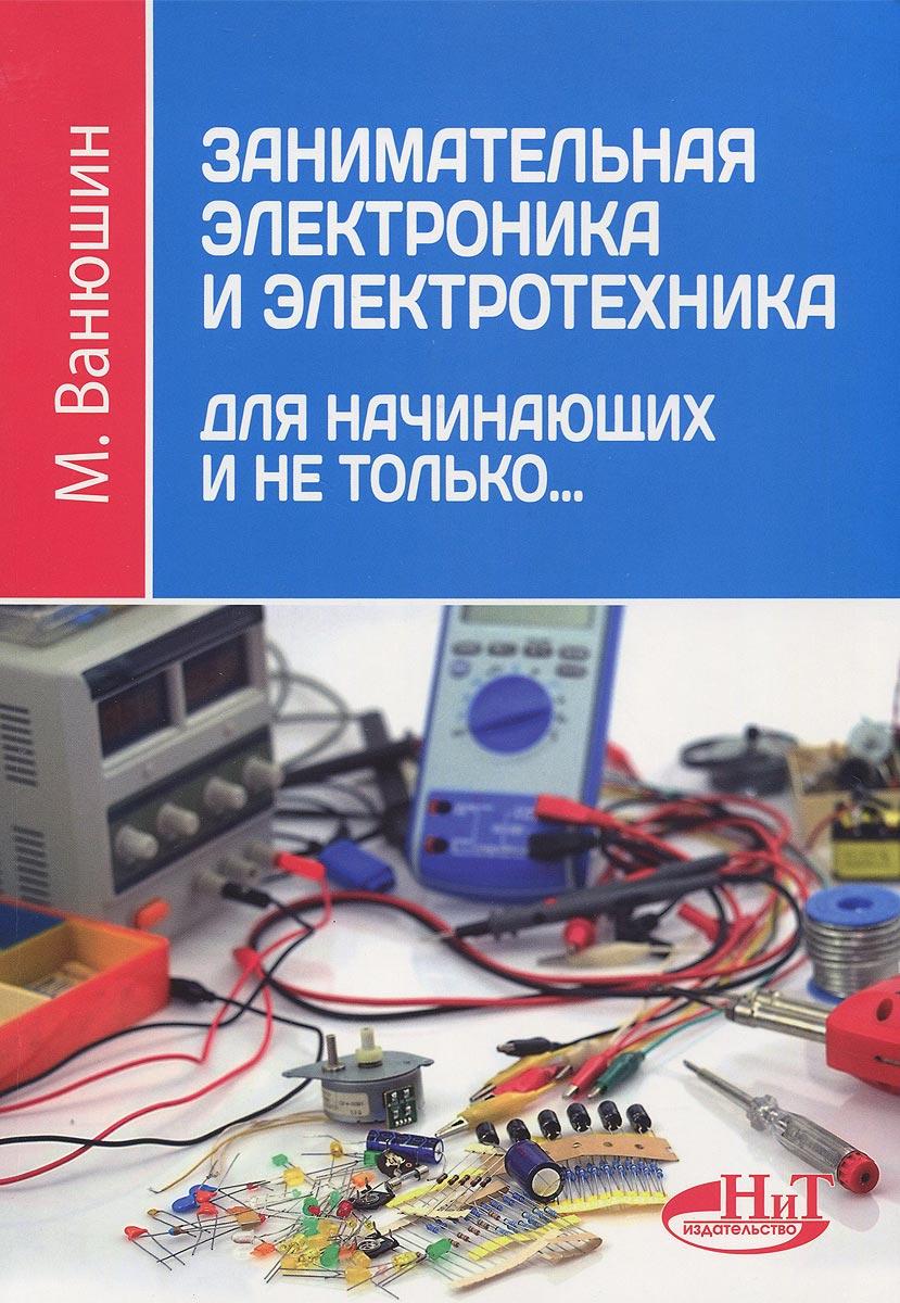 М. Ванюшин Занимательная электроника и электротехника для начинающих и не только...