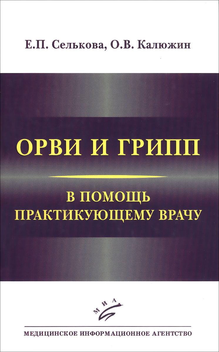 Е. П. Селькова, О. В. Калюжин ОРВИ и грипп. В помощь практикующему врачу грипп и другие орви