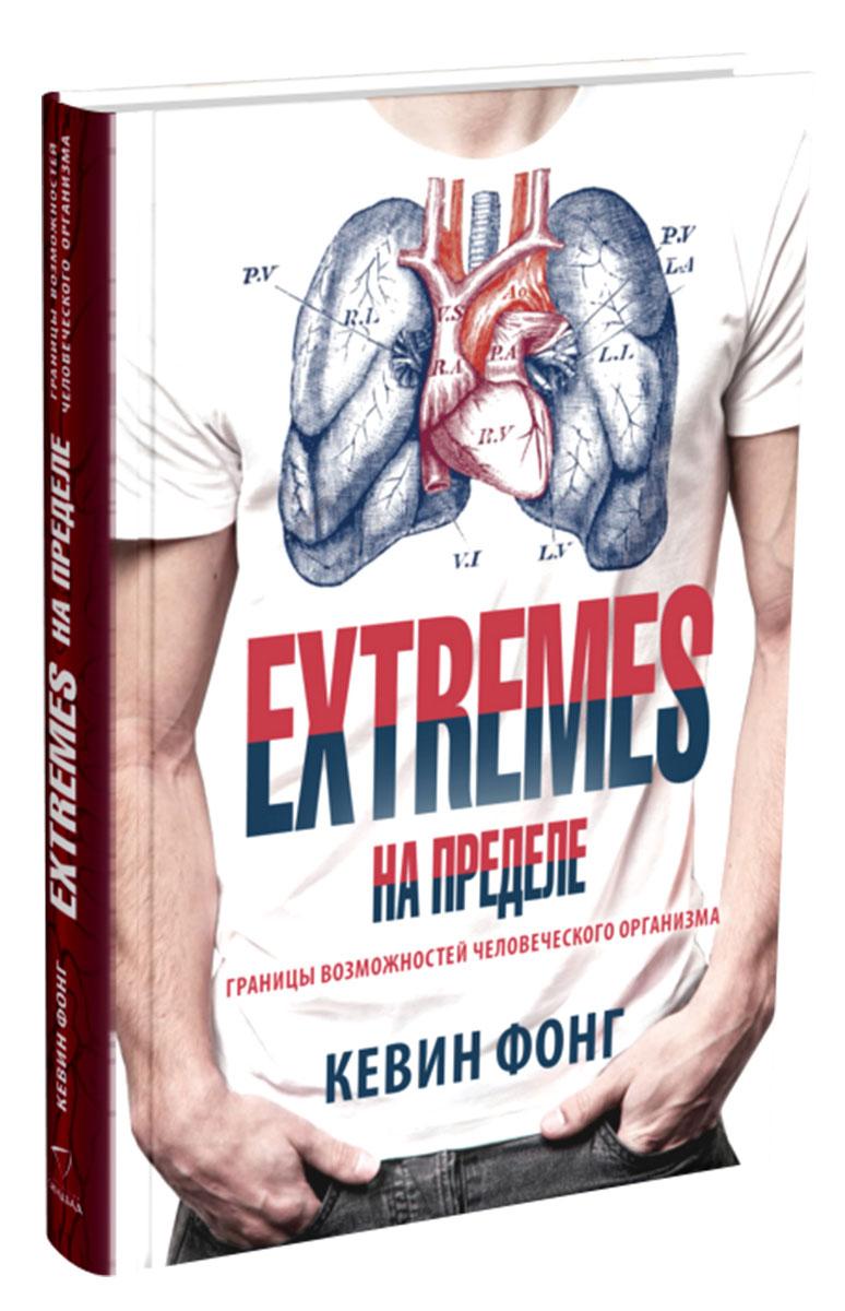 EXTREMES. На пределе. Границы возможностей человеческого организма. Кевин Фонг