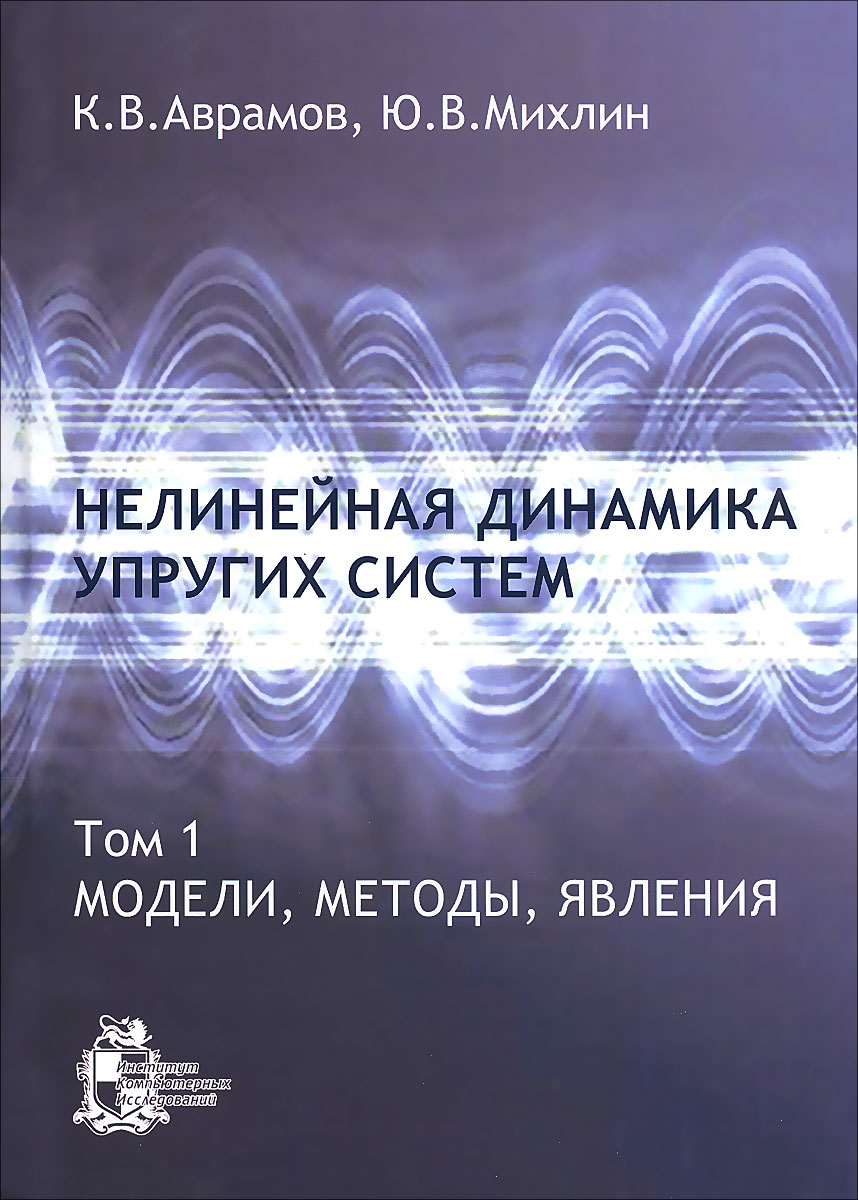 К. В. Аварамов, Ю.В. Михлин Нелинейная динамика упругих систем. Том 1. Модели, методы, явления михлин юрий владимирович аврамов константин витальевич нелинейная динамика упругих систем т 1 модели методы явления