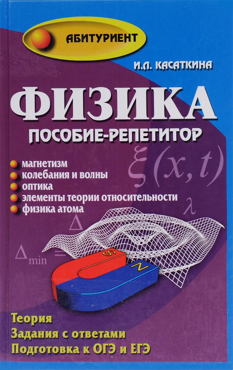 И. Л. Касаткина Физика. Пособие-репетитор. Магнетизм. Колебания и волны. Оптика. Элементы теории относительности. Физика атомов